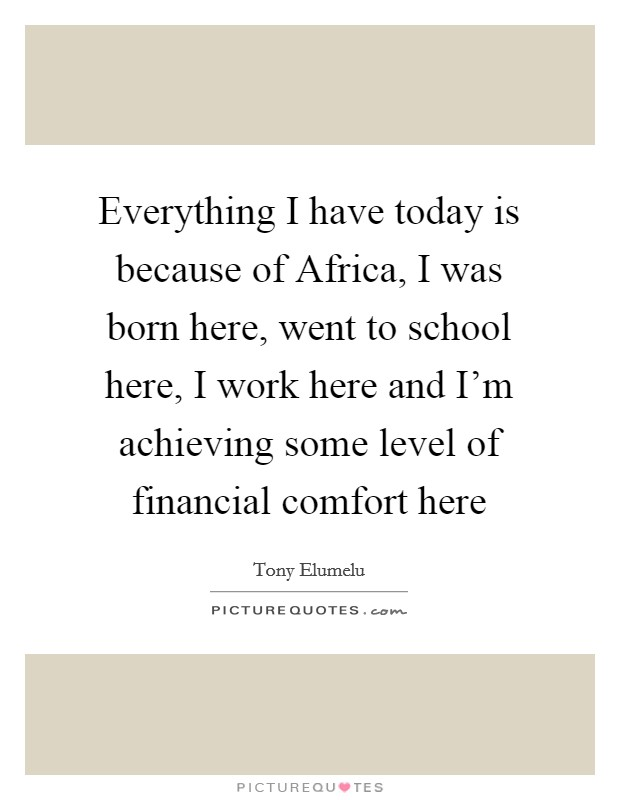 Everything I have today is because of Africa, I was born here, went to school here, I work here and I'm achieving some level of financial comfort here Picture Quote #1