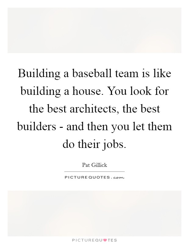 Building A Baseball Team Is Like Building A House You