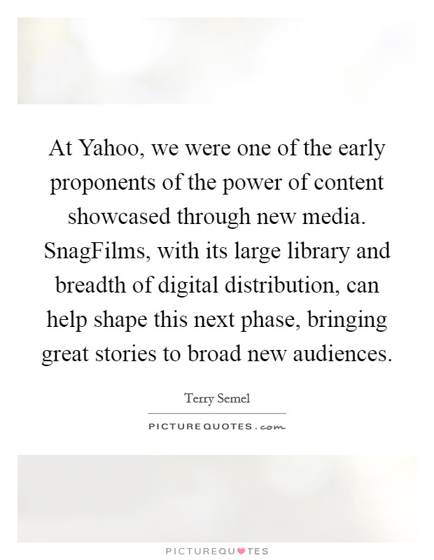 At Yahoo, we were one of the early proponents of the power of content showcased through new media. SnagFilms, with its large library and breadth of digital distribution, can help shape this next phase, bringing great stories to broad new audiences Picture Quote #1
