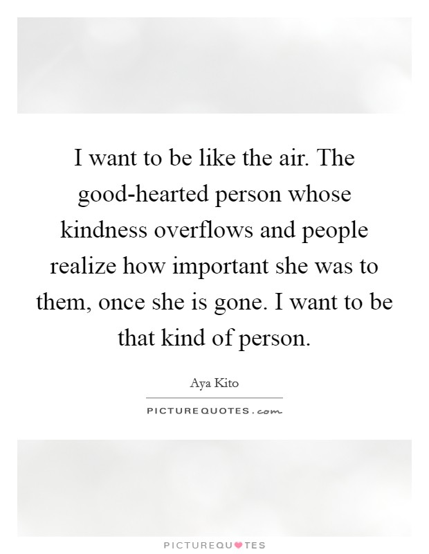 I want to be like the air. The good-hearted person whose kindness overflows and people realize how important she was to them, once she is gone. I want to be that kind of person Picture Quote #1