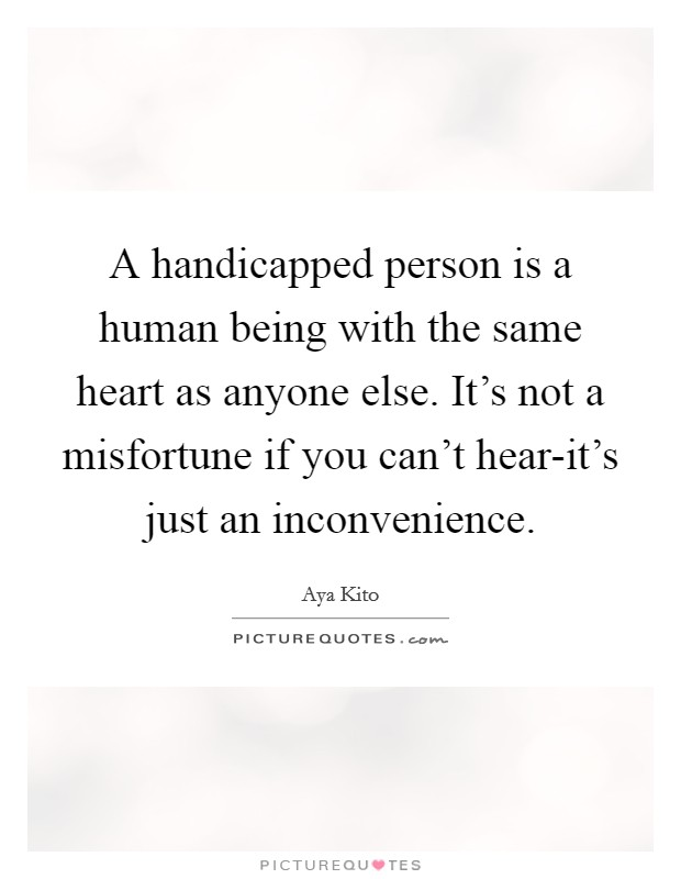 A handicapped person is a human being with the same heart as anyone else. It's not a misfortune if you can't hear-it's just an inconvenience Picture Quote #1