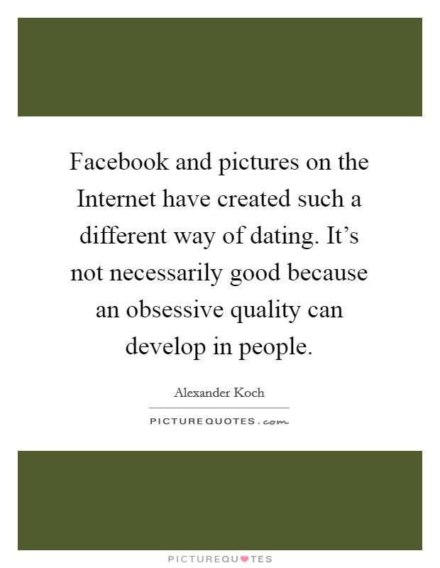 Facebook and pictures on the Internet have created such a different way of dating. It's not necessarily good because an obsessive quality can develop in people Picture Quote #1