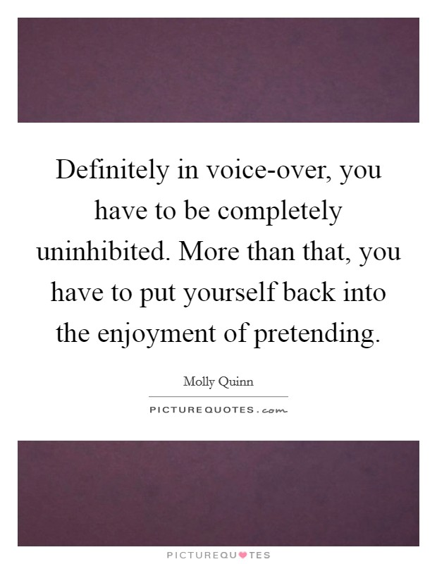 Definitely in voice-over, you have to be completely uninhibited. More than that, you have to put yourself back into the enjoyment of pretending Picture Quote #1