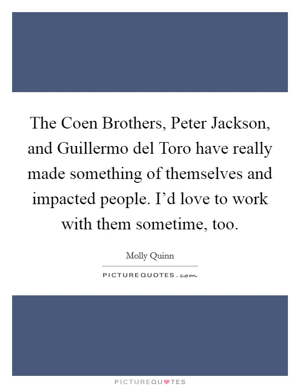 The Coen Brothers, Peter Jackson, and Guillermo del Toro have really made something of themselves and impacted people. I'd love to work with them sometime, too Picture Quote #1