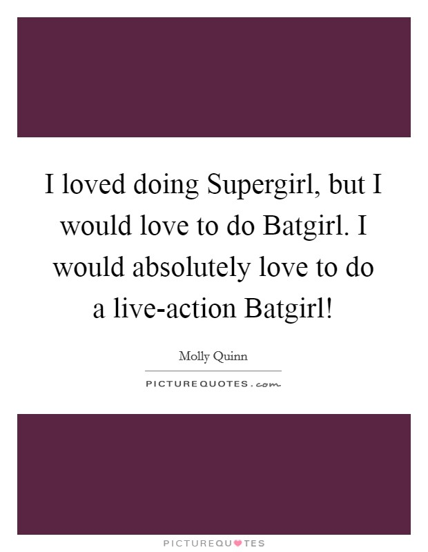 I loved doing Supergirl, but I would love to do Batgirl. I would absolutely love to do a live-action Batgirl! Picture Quote #1