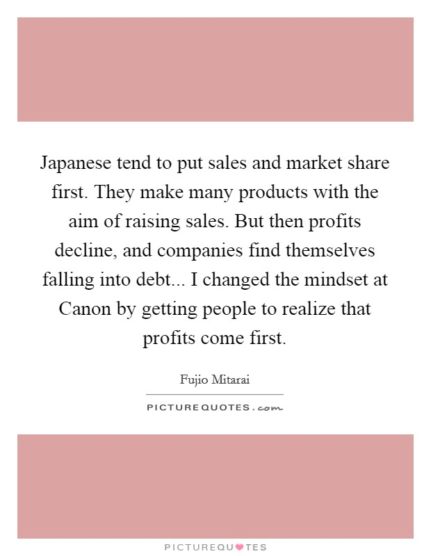 Japanese tend to put sales and market share first. They make many products with the aim of raising sales. But then profits decline, and companies find themselves falling into debt... I changed the mindset at Canon by getting people to realize that profits come first Picture Quote #1