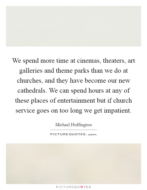 We spend more time at cinemas, theaters, art galleries and theme parks than we do at churches, and they have become our new cathedrals. We can spend hours at any of these places of entertainment but if church service goes on too long we get impatient Picture Quote #1