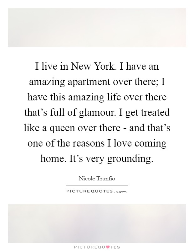 I live in New York. I have an amazing apartment over there; I have this amazing life over there that's full of glamour. I get treated like a queen over there - and that's one of the reasons I love coming home. It's very grounding Picture Quote #1