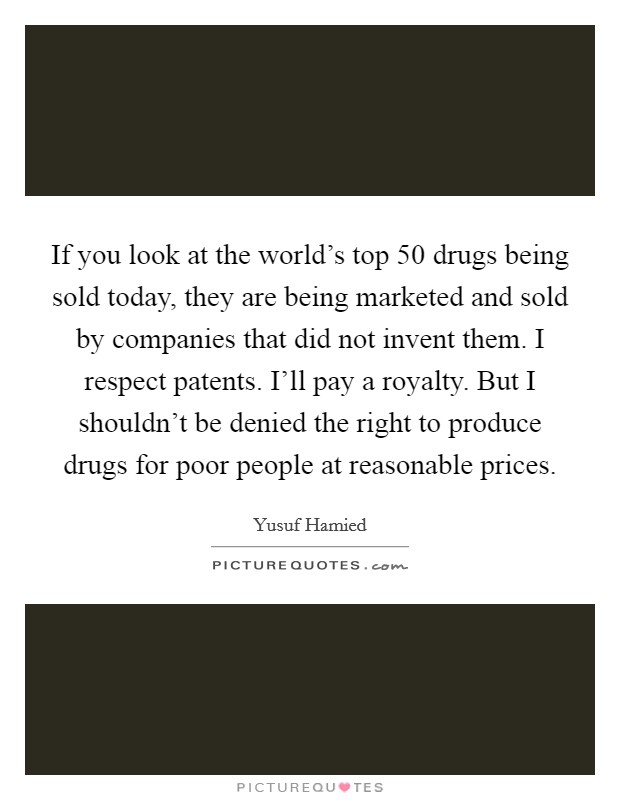If you look at the world's top 50 drugs being sold today, they are being marketed and sold by companies that did not invent them. I respect patents. I'll pay a royalty. But I shouldn't be denied the right to produce drugs for poor people at reasonable prices Picture Quote #1