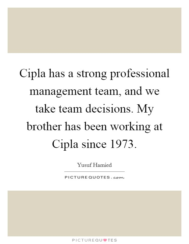 Cipla has a strong professional management team, and we take team decisions. My brother has been working at Cipla since 1973 Picture Quote #1
