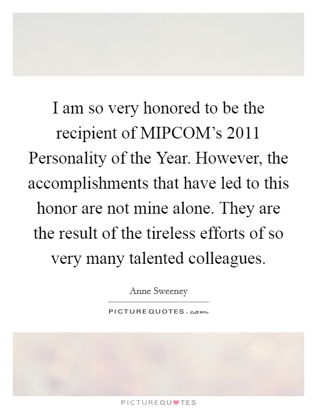 I am so very honored to be the recipient of MIPCOM's 2011 Personality of the Year. However, the accomplishments that have led to this honor are not mine alone. They are the result of the tireless efforts of so very many talented colleagues Picture Quote #1