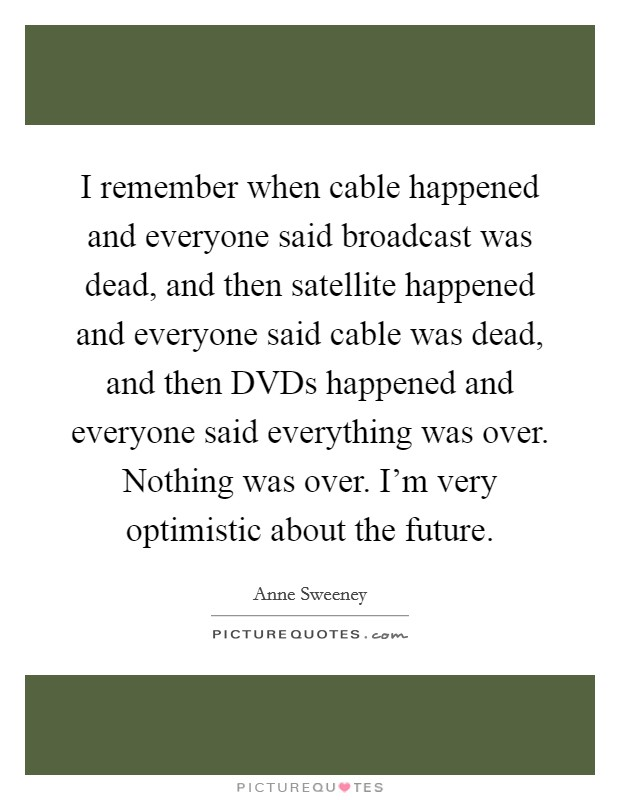 I remember when cable happened and everyone said broadcast was dead, and then satellite happened and everyone said cable was dead, and then DVDs happened and everyone said everything was over. Nothing was over. I'm very optimistic about the future Picture Quote #1