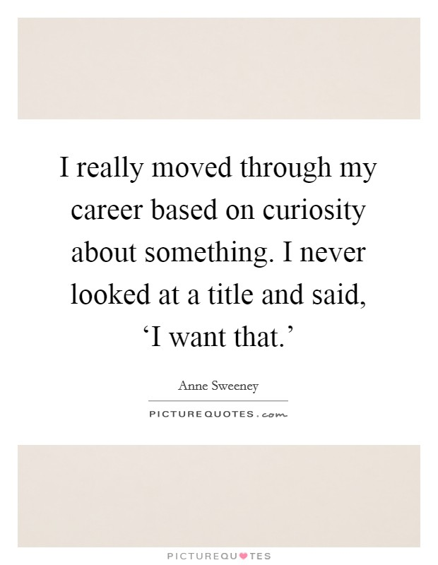 I really moved through my career based on curiosity about something. I never looked at a title and said, 'I want that.' Picture Quote #1