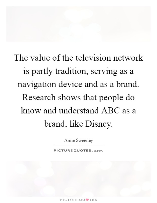 The value of the television network is partly tradition, serving as a navigation device and as a brand. Research shows that people do know and understand ABC as a brand, like Disney Picture Quote #1