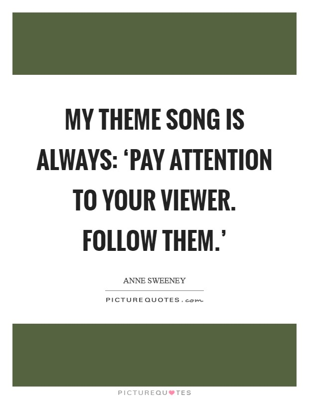 My theme song is always: 'Pay attention to your viewer. Follow them.' Picture Quote #1