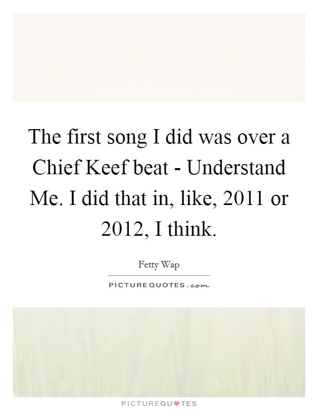 The first song I did was over a Chief Keef beat - Understand Me. I did that in, like, 2011 or 2012, I think Picture Quote #1