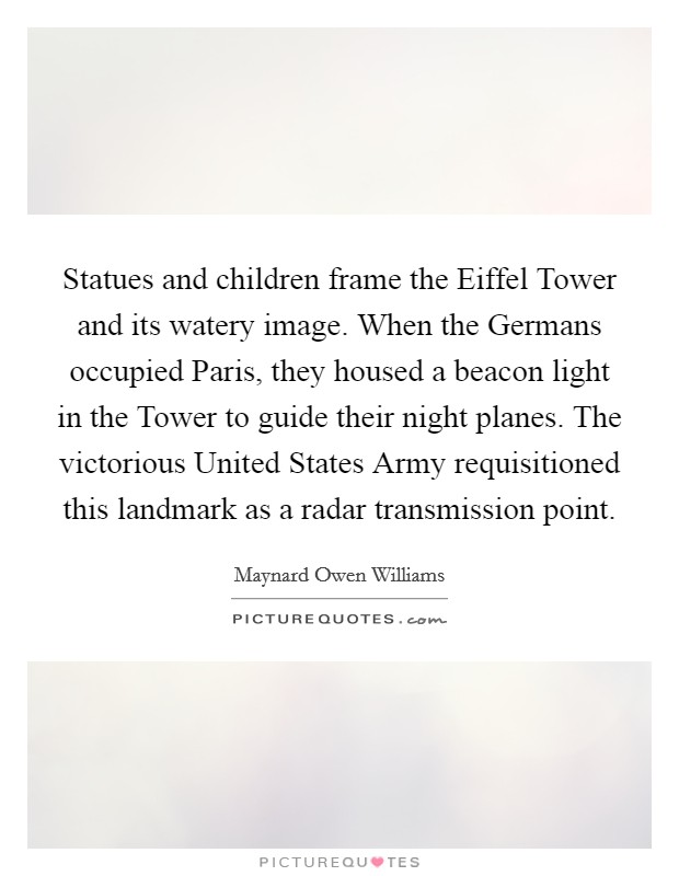 Statues and children frame the Eiffel Tower and its watery image. When the Germans occupied Paris, they housed a beacon light in the Tower to guide their night planes. The victorious United States Army requisitioned this landmark as a radar transmission point Picture Quote #1