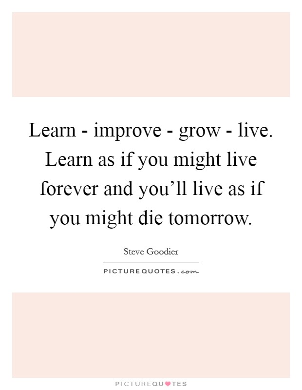Learn - improve - grow - live. Learn as if you might live forever and you'll live as if you might die tomorrow Picture Quote #1