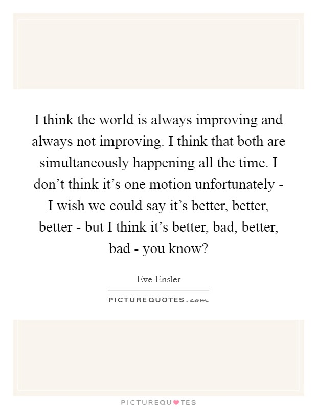 I think the world is always improving and always not improving. I think that both are simultaneously happening all the time. I don't think it's one motion unfortunately - I wish we could say it's better, better, better - but I think it's better, bad, better, bad - you know? Picture Quote #1