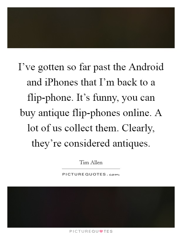 I've gotten so far past the Android and iPhones that I'm back to a flip-phone. It's funny, you can buy antique flip-phones online. A lot of us collect them. Clearly, they're considered antiques Picture Quote #1
