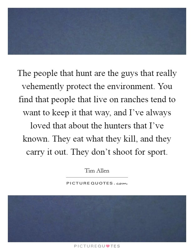 The people that hunt are the guys that really vehemently protect the environment. You find that people that live on ranches tend to want to keep it that way, and I've always loved that about the hunters that I've known. They eat what they kill, and they carry it out. They don't shoot for sport Picture Quote #1