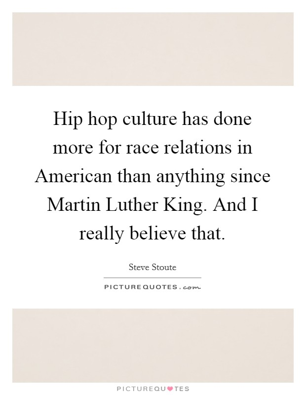 Hip hop culture has done more for race relations in American than anything since Martin Luther King. And I really believe that Picture Quote #1