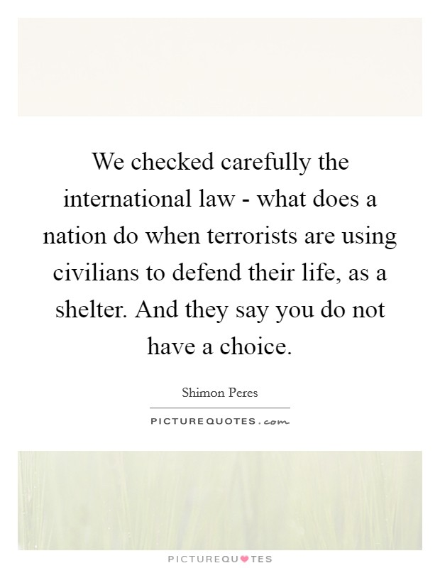 We checked carefully the international law - what does a nation do when terrorists are using civilians to defend their life, as a shelter. And they say you do not have a choice Picture Quote #1