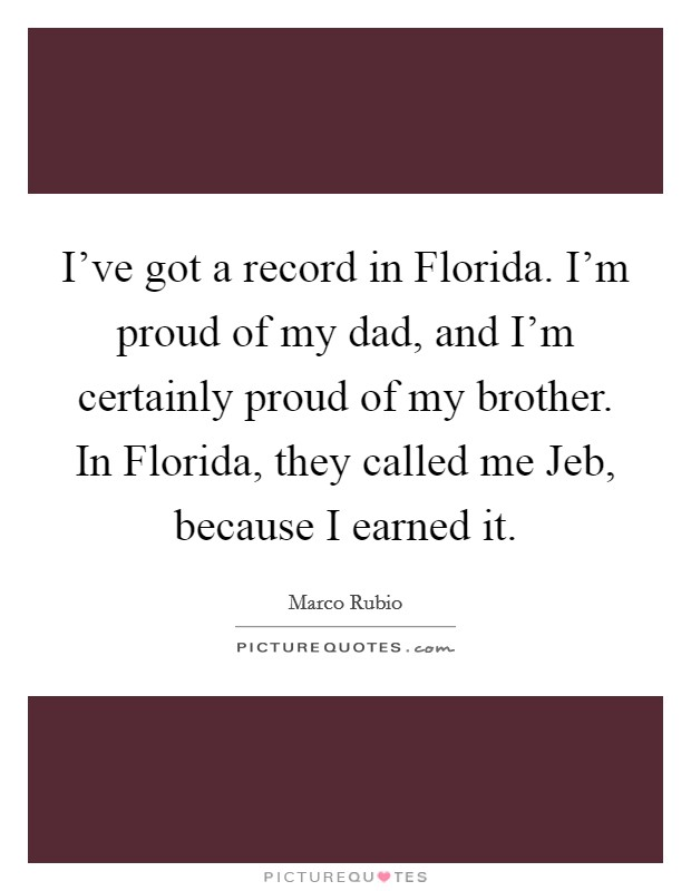 I've got a record in Florida. I'm proud of my dad, and I'm certainly proud of my brother. In Florida, they called me Jeb, because I earned it Picture Quote #1