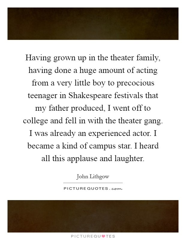 Having grown up in the theater family, having done a huge amount of acting from a very little boy to precocious teenager in Shakespeare festivals that my father produced, I went off to college and fell in with the theater gang. I was already an experienced actor. I became a kind of campus star. I heard all this applause and laughter Picture Quote #1