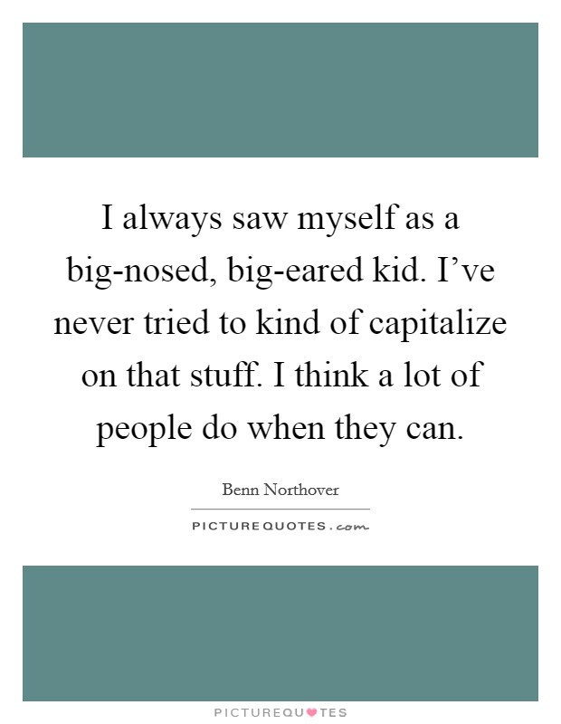 I always saw myself as a big-nosed, big-eared kid. I've never tried to kind of capitalize on that stuff. I think a lot of people do when they can Picture Quote #1