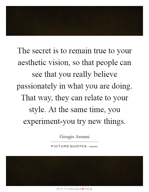 The secret is to remain true to your aesthetic vision, so that people can see that you really believe passionately in what you are doing. That way, they can relate to your style. At the same time, you experiment-you try new things Picture Quote #1