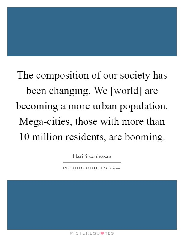 The composition of our society has been changing. We [world] are becoming a more urban population. Mega-cities, those with more than 10 million residents, are booming Picture Quote #1