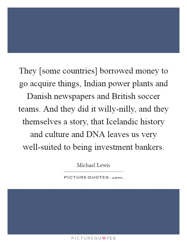 They [some countries] borrowed money to go acquire things, Indian power plants and Danish newspapers and British soccer teams. And they did it willy-nilly, and they themselves a story, that Icelandic history and culture and DNA leaves us very well-suited to being investment bankers Picture Quote #1