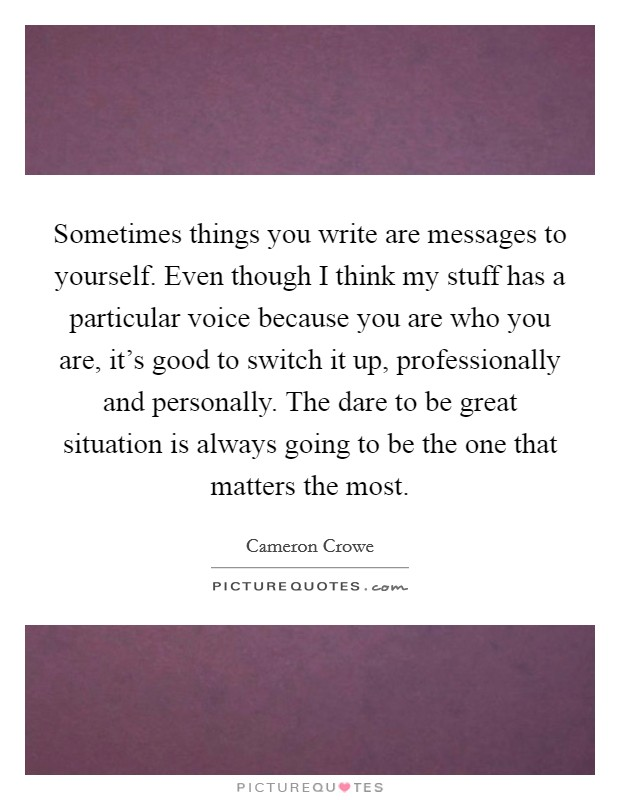 Sometimes things you write are messages to yourself. Even though I think my stuff has a particular voice because you are who you are, it's good to switch it up, professionally and personally. The dare to be great situation is always going to be the one that matters the most Picture Quote #1