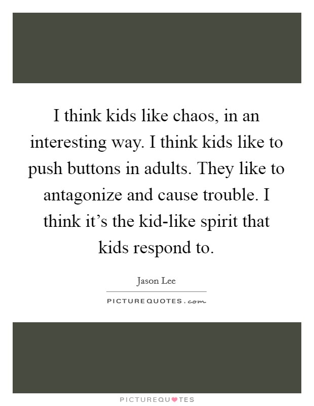 I think kids like chaos, in an interesting way. I think kids like to push buttons in adults. They like to antagonize and cause trouble. I think it's the kid-like spirit that kids respond to Picture Quote #1