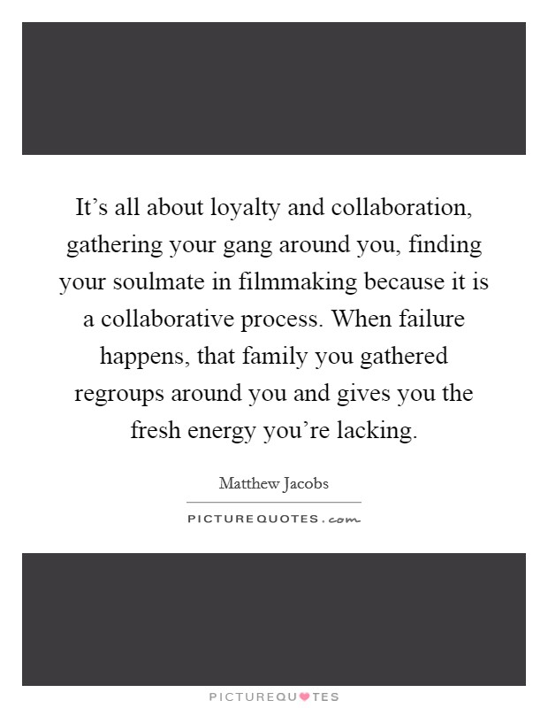 It's all about loyalty and collaboration, gathering your gang around you, finding your soulmate in filmmaking because it is a collaborative process. When failure happens, that family you gathered regroups around you and gives you the fresh energy you're lacking Picture Quote #1