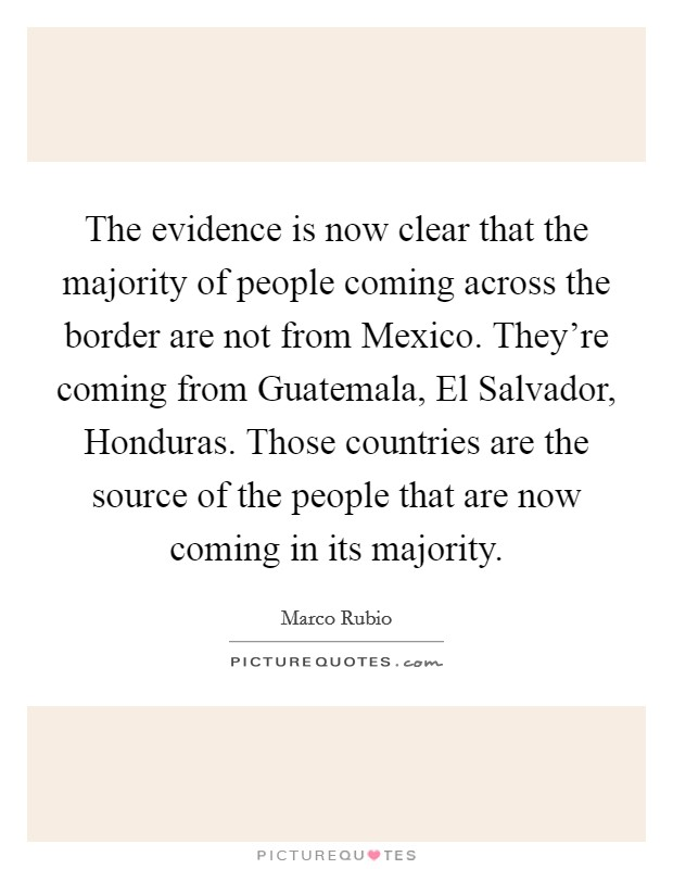 The evidence is now clear that the majority of people coming across the border are not from Mexico. They're coming from Guatemala, El Salvador, Honduras. Those countries are the source of the people that are now coming in its majority Picture Quote #1