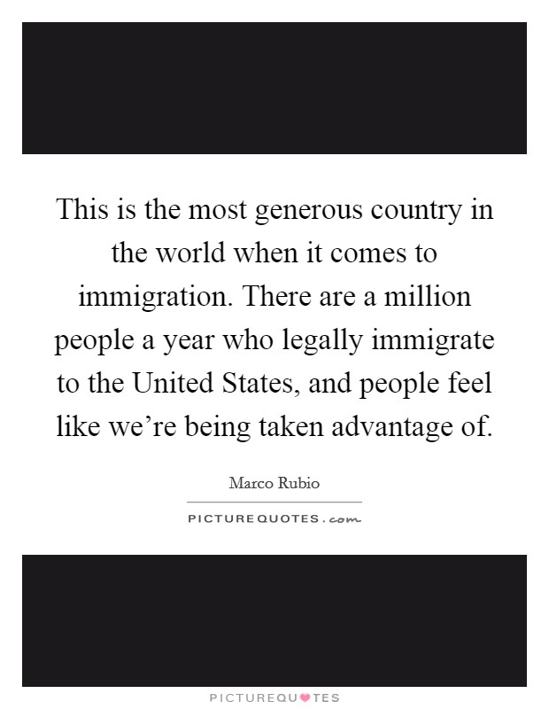 This is the most generous country in the world when it comes to immigration. There are a million people a year who legally immigrate to the United States, and people feel like we're being taken advantage of Picture Quote #1
