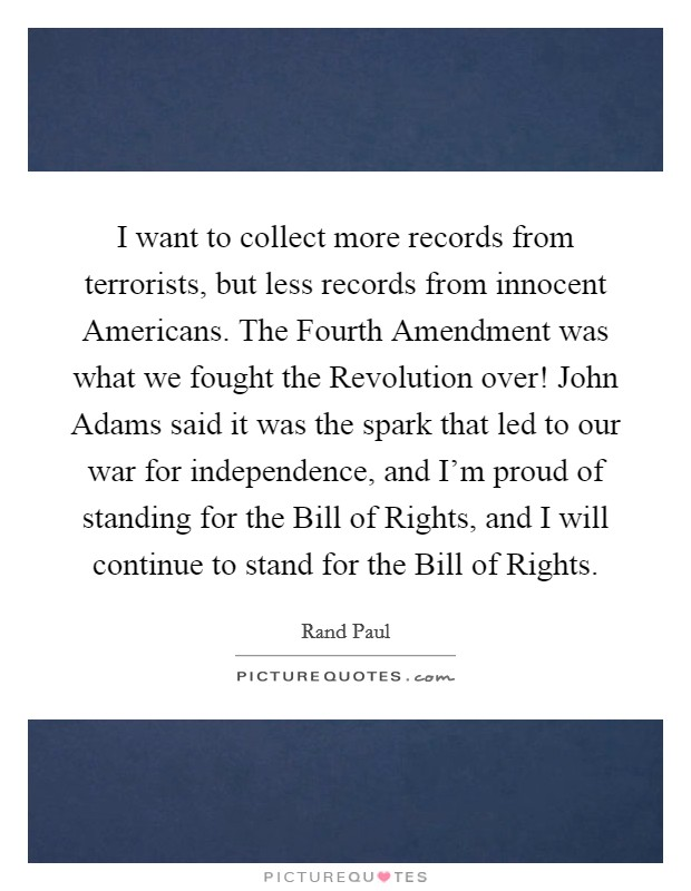 I want to collect more records from terrorists, but less records from innocent Americans. The Fourth Amendment was what we fought the Revolution over! John Adams said it was the spark that led to our war for independence, and I'm proud of standing for the Bill of Rights, and I will continue to stand for the Bill of Rights Picture Quote #1