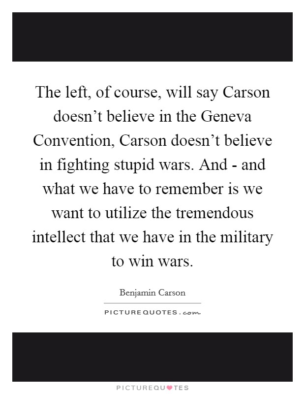 The left, of course, will say Carson doesn't believe in the Geneva Convention, Carson doesn't believe in fighting stupid wars. And - and what we have to remember is we want to utilize the tremendous intellect that we have in the military to win wars Picture Quote #1