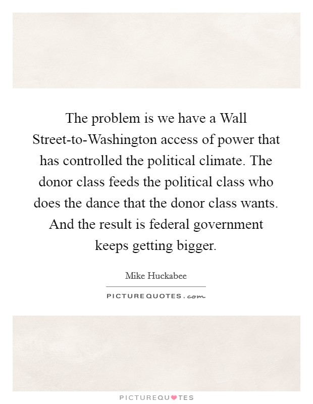 The problem is we have a Wall Street-to-Washington access of power that has controlled the political climate. The donor class feeds the political class who does the dance that the donor class wants. And the result is federal government keeps getting bigger Picture Quote #1