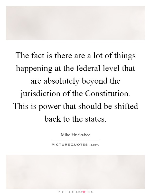 The fact is there are a lot of things happening at the federal level that are absolutely beyond the jurisdiction of the Constitution. This is power that should be shifted back to the states Picture Quote #1