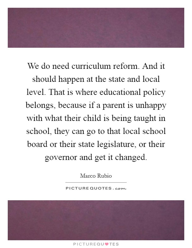 We do need curriculum reform. And it should happen at the state and local level. That is where educational policy belongs, because if a parent is unhappy with what their child is being taught in school, they can go to that local school board or their state legislature, or their governor and get it changed Picture Quote #1