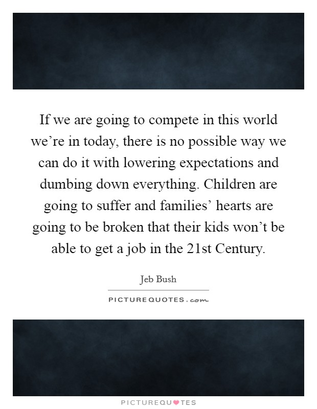 If we are going to compete in this world we're in today, there is no possible way we can do it with lowering expectations and dumbing down everything. Children are going to suffer and families' hearts are going to be broken that their kids won't be able to get a job in the 21st Century Picture Quote #1