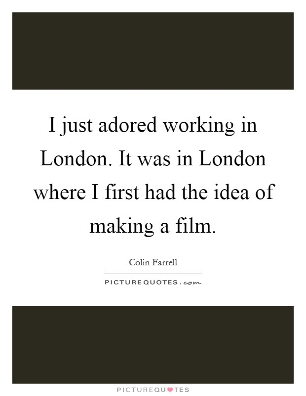 I just adored working in London. It was in London where I first had the idea of making a film Picture Quote #1