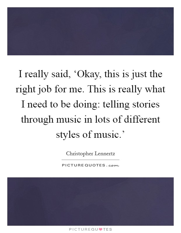 I really said, 'Okay, this is just the right job for me. This is really what I need to be doing: telling stories through music in lots of different styles of music.' Picture Quote #1