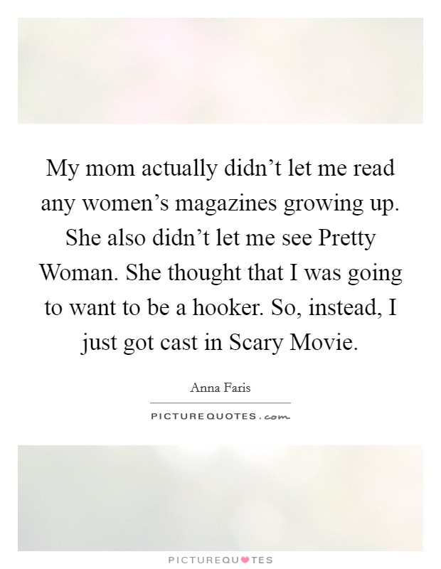 My mom actually didn't let me read any women's magazines growing up. She also didn't let me see Pretty Woman. She thought that I was going to want to be a hooker. So, instead, I just got cast in Scary Movie Picture Quote #1