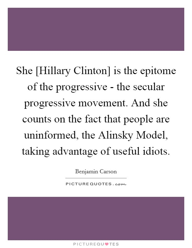 She [Hillary Clinton] is the epitome of the progressive - the secular progressive movement. And she counts on the fact that people are uninformed, the Alinsky Model, taking advantage of useful idiots Picture Quote #1