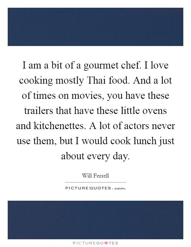 I am a bit of a gourmet chef. I love cooking mostly Thai food. And a lot of times on movies, you have these trailers that have these little ovens and kitchenettes. A lot of actors never use them, but I would cook lunch just about every day Picture Quote #1