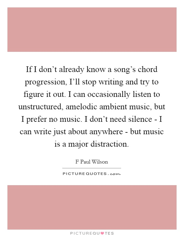 If I don't already know a song's chord progression, I'll stop writing and try to figure it out. I can occasionally listen to unstructured, amelodic ambient music, but I prefer no music. I don't need silence - I can write just about anywhere - but music is a major distraction Picture Quote #1